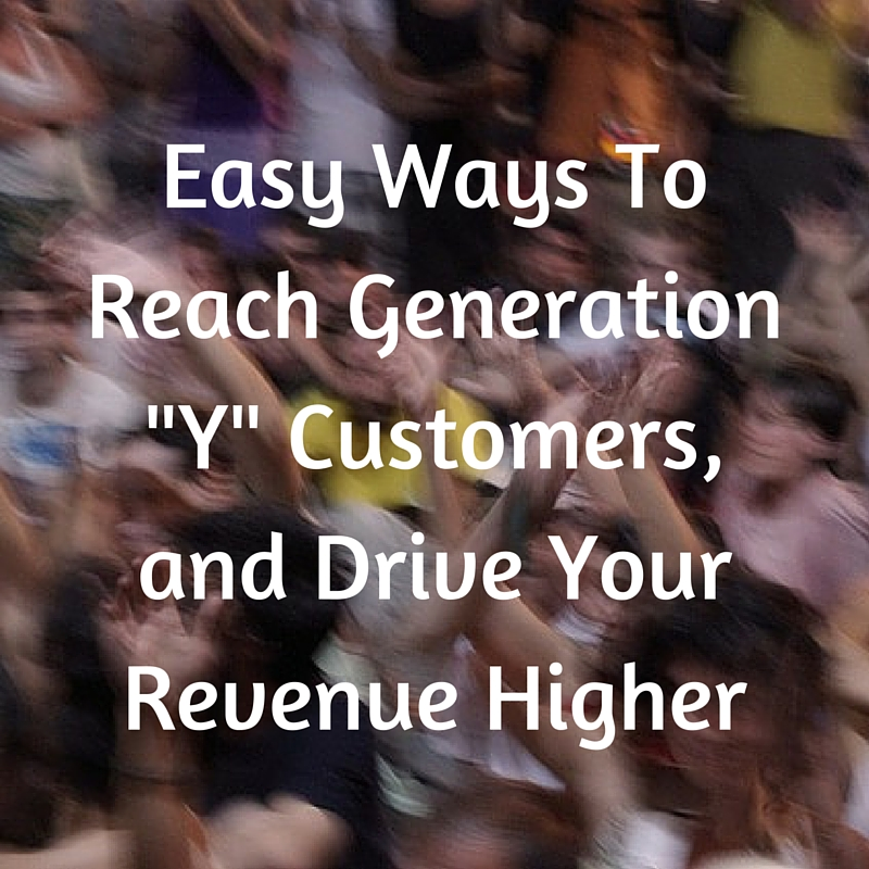01-25-16 Easy Ways To Reach Generation Y Customers and Drive Your Revenue Higher