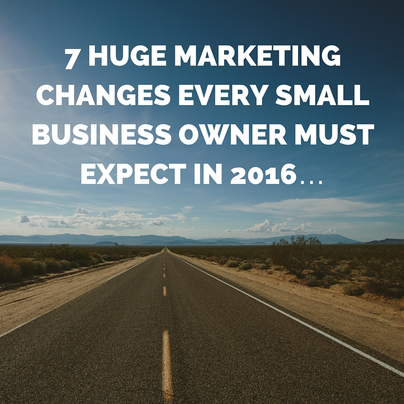 7 HUGE Marketing Changes Every Small Business Owner Must Expect In 2016…
