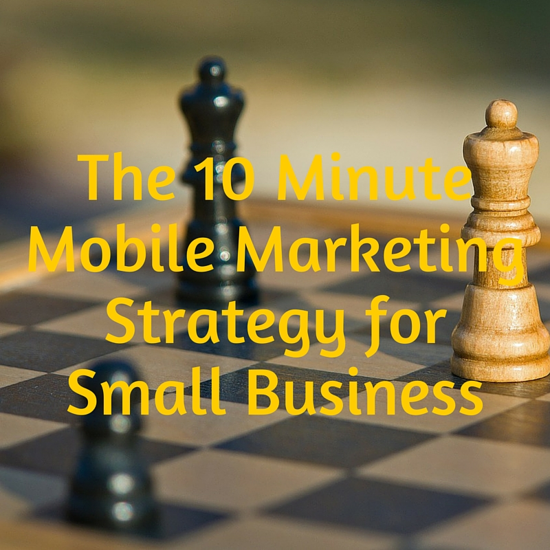 The 10 Minute Mobile Marketing Strategy for Small Business