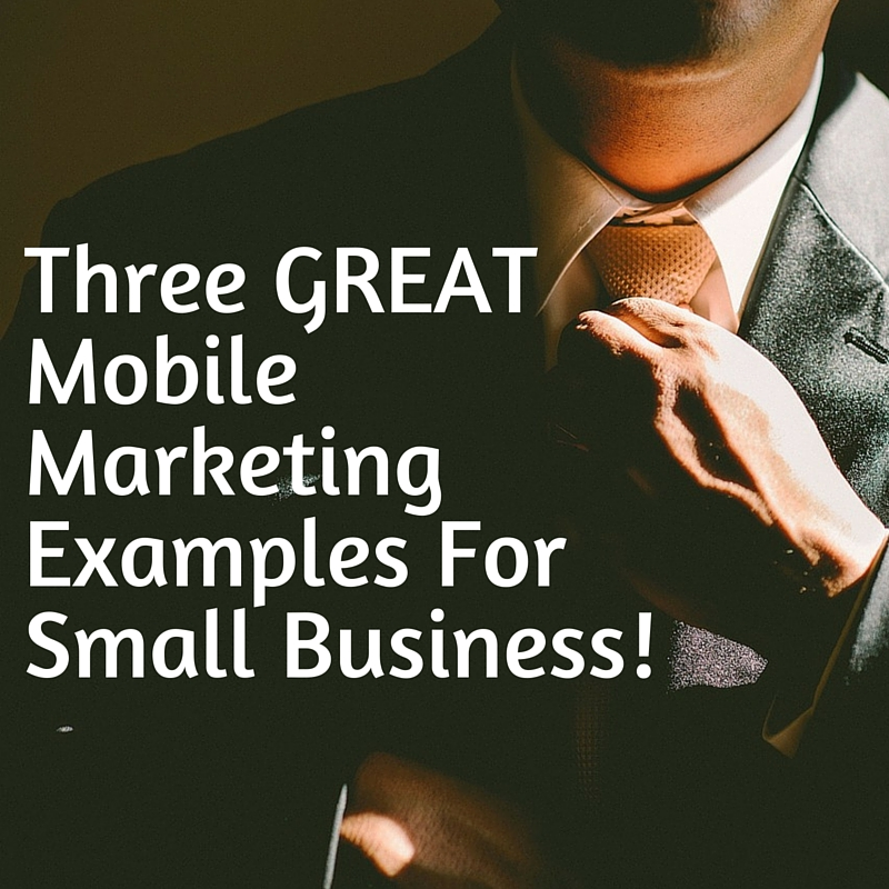 Three GREAT Mobile Marketing Examples For Small Business!