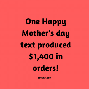 One Happy Mother's Day text produced $1400 in orders