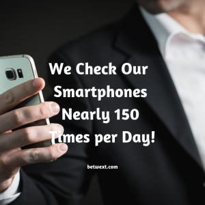 We Check Our Smartphones Nearly 150 Times per Day!