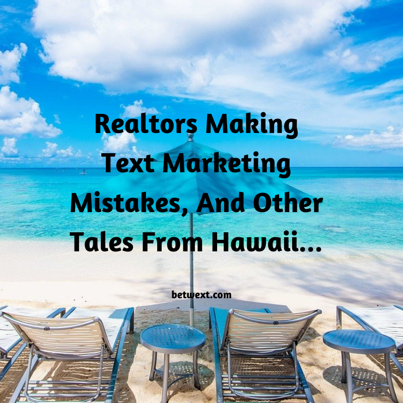Realtors Making Text Marketing Mistakes, And Other Tales From Hawaii…